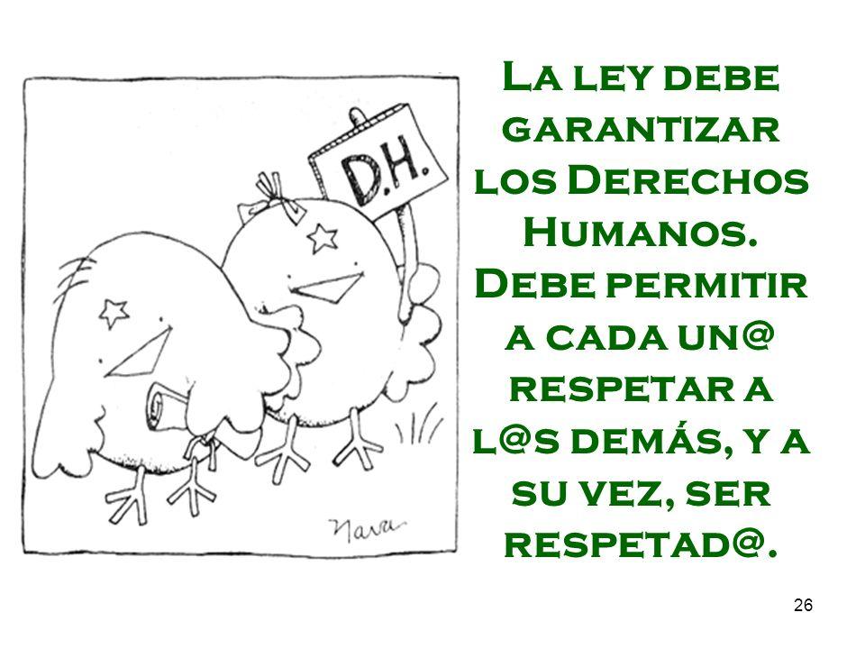 26 La ley debe garantizar los Derechos Humanos. Debe permitir a cada un@ respetar a l@s demás, y a su vez, ser respetad@.