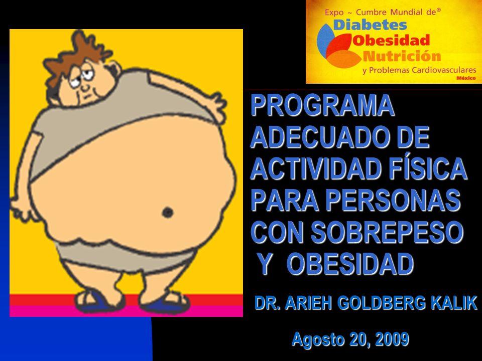PROGRAMA ADECUADO DE ACTIVIDAD FÍSICA PARA PERSONAS CON SOBREPESO Y OBESIDAD DR. ARIEH GOLDBERG KALIK Agosto 20, 2009