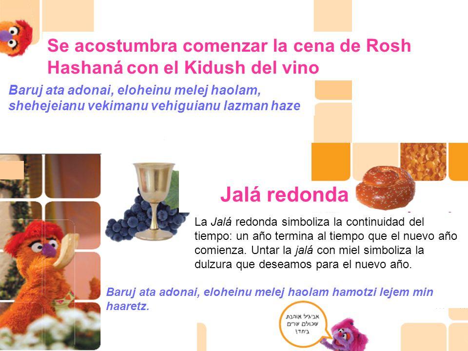 Se acostumbra comenzar la cena de Rosh Hashaná con el Kidush del vino Baruj ata adonai, eloheinu melej haolam, shehejeianu vekimanu vehiguianu lazman