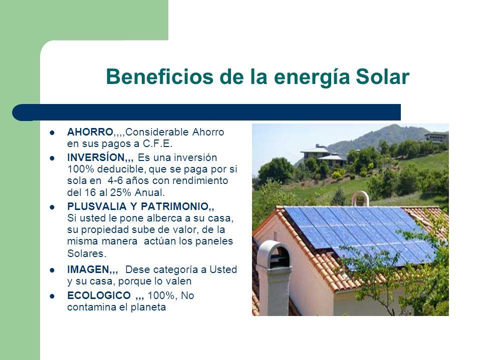 Beneficios de la energía Solar AHORRO,,,,Considerable Ahorro en sus pagos a C.F.E. INVERSÍON,,, Es una inversión 100% deducible, que se paga por si so
