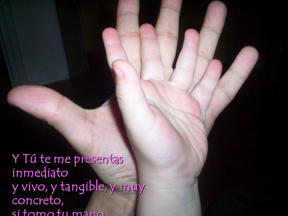 Y Tú te me presentas inmediato y vivo, y tangible, y muy concreto, si tomo tu mano en la mano que busca mis desvelos.
