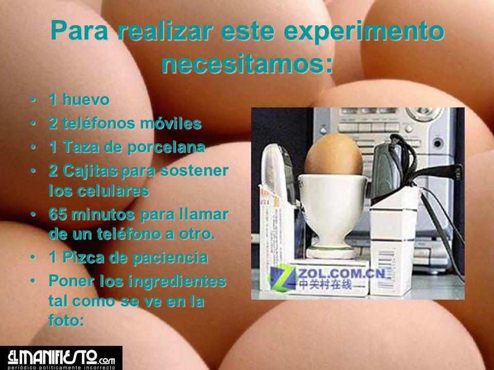 Para realizar este experimento necesitamos: 1 huevo1 huevo 2 teléfonos móviles2 teléfonos móviles 1 Taza de porcelana1 Taza de porcelana 2 Cajitas par
