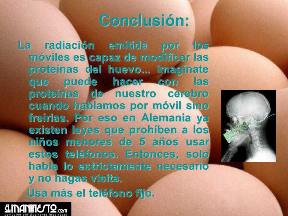 Conclusión: La radiación emitida por los móviles es capaz de modificar las proteínas del huevo... imagínate que puede hacer con las proteínas de nuest