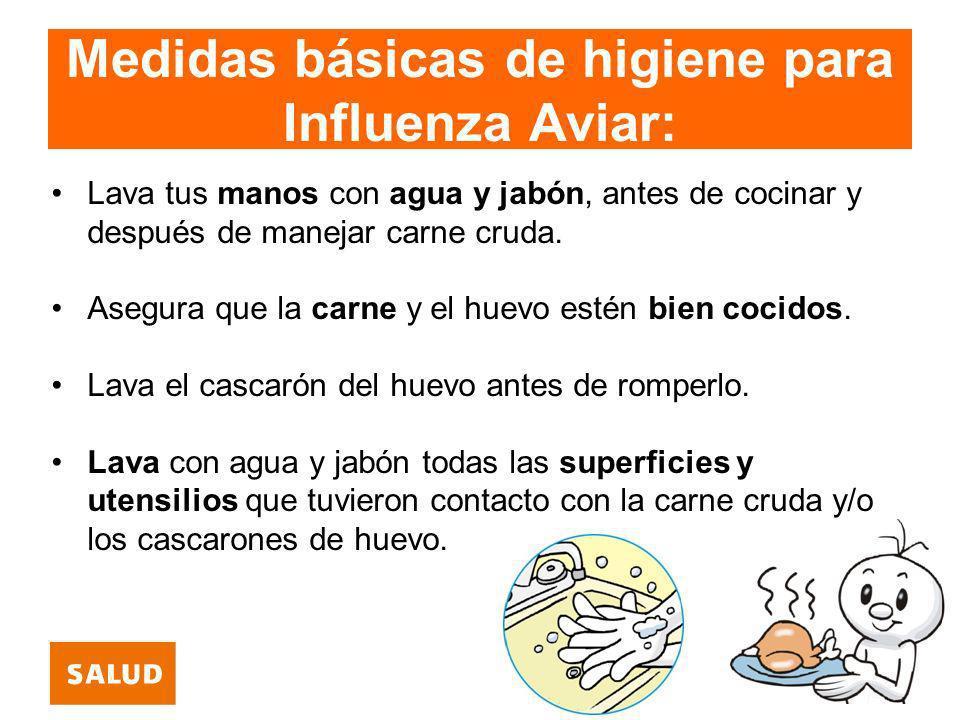 Medidas básicas de higiene para Influenza Aviar: Lava tus manos con agua y jabón, antes de cocinar y después de manejar carne cruda. Asegura que la ca