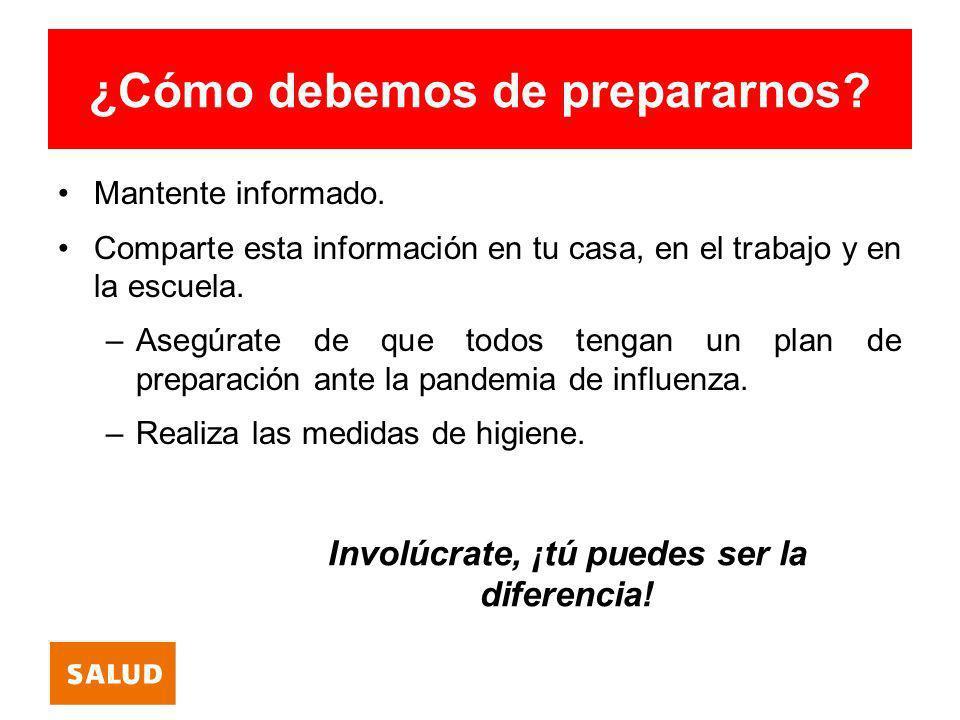 ¿Cómo debemos de prepararnos? Mantente informado. Comparte esta información en tu casa, en el trabajo y en la escuela. –Asegúrate de que todos tengan
