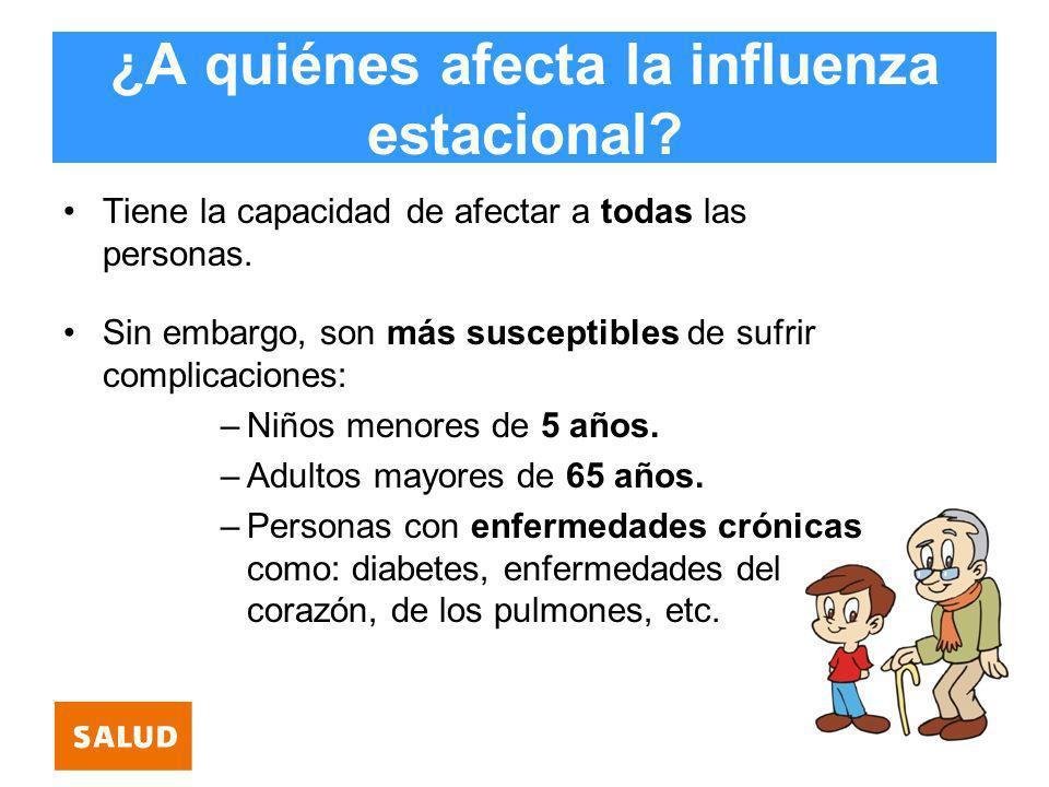 ¿A quiénes afecta la influenza estacional? Tiene la capacidad de afectar a todas las personas. Sin embargo, son más susceptibles de sufrir complicacio