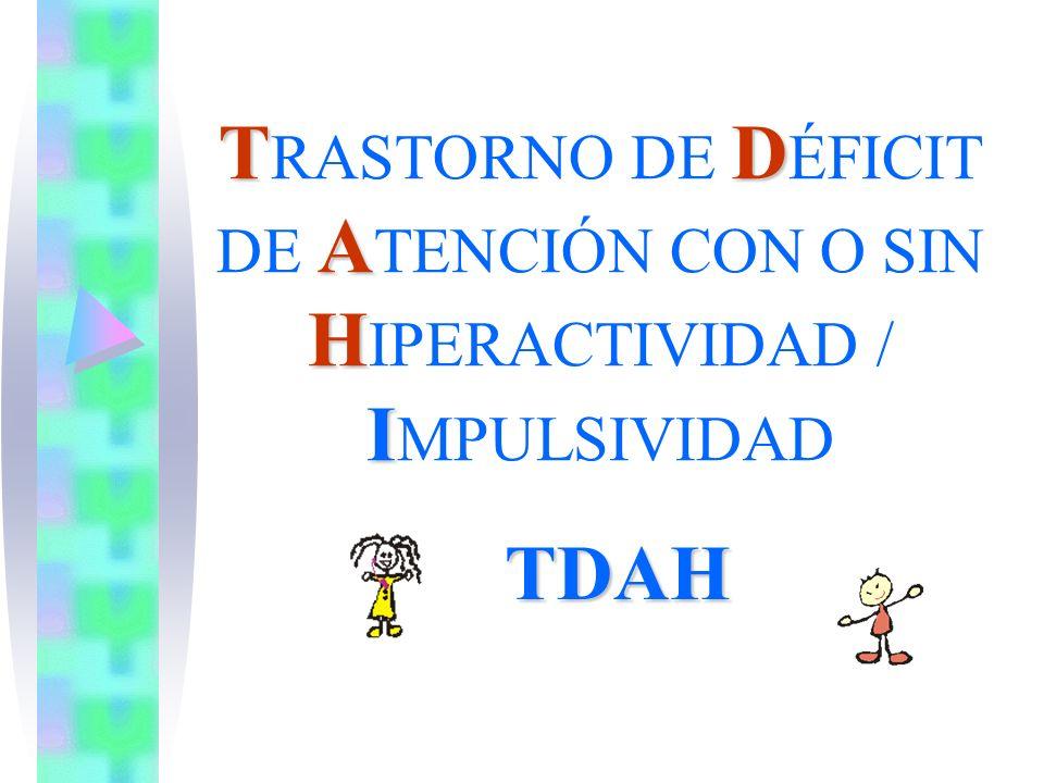 TD A H I T RASTORNO DE D ÉFICIT DE A TENCIÓN CON O SIN H IPERACTIVIDAD / I MPULSIVIDAD TDAH
