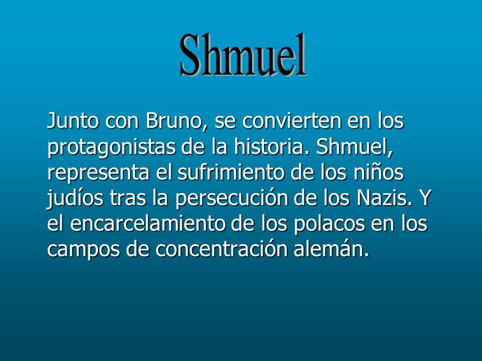 Junto con Bruno, se convierten en los protagonistas de la historia. Shmuel, representa el sufrimiento de los niños judíos tras la persecución de los N