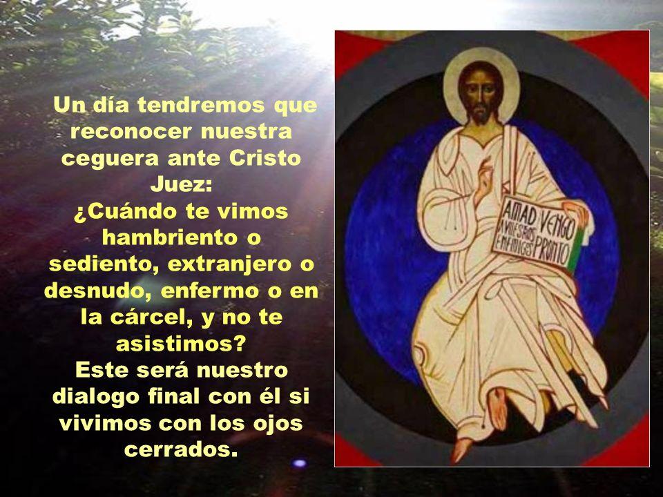 Un día tendremos que reconocer nuestra ceguera ante Cristo Juez: ¿Cuándo te vimos hambriento o sediento, extranjero o desnudo, enfermo o en la cárcel, y no te asistimos.