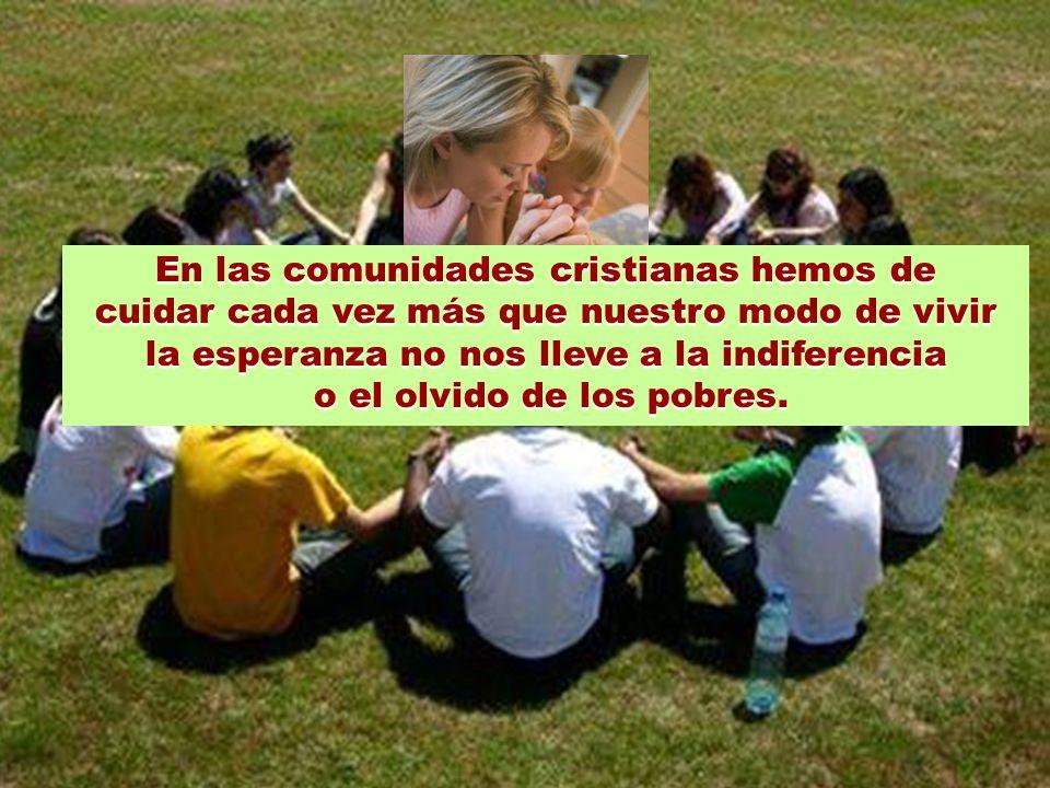En las comunidades cristianas hemos de cuidar cada vez más que nuestro modo de vivir la esperanza no nos lleve a la indiferencia o el olvido de los pobres.