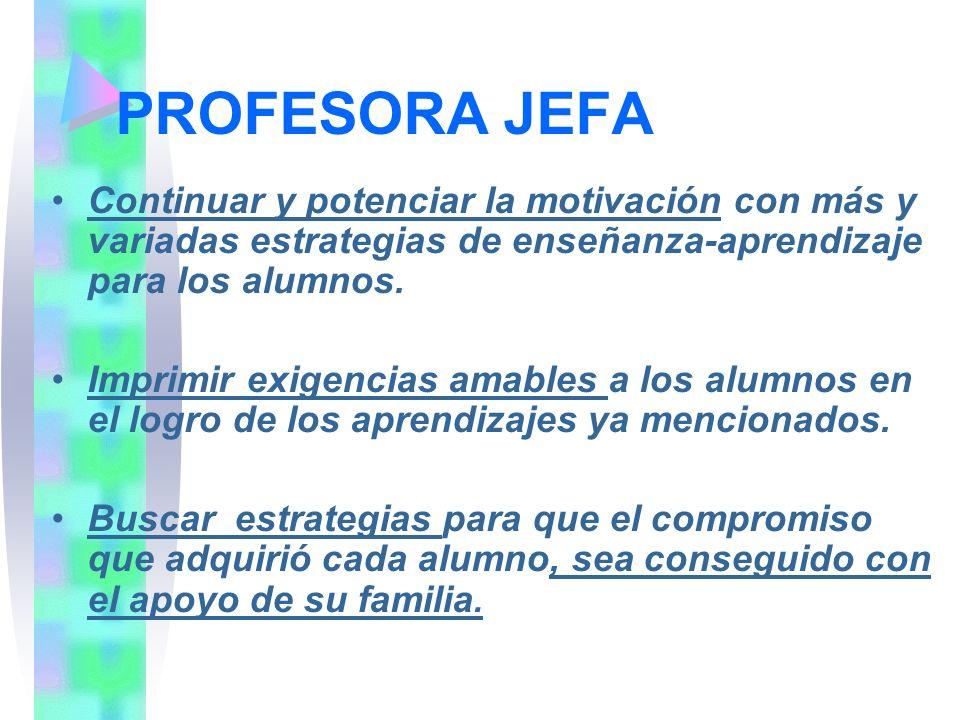 PROFESORA JEFA Continuar y potenciar la motivación con más y variadas estrategias de enseñanza-aprendizaje para los alumnos.