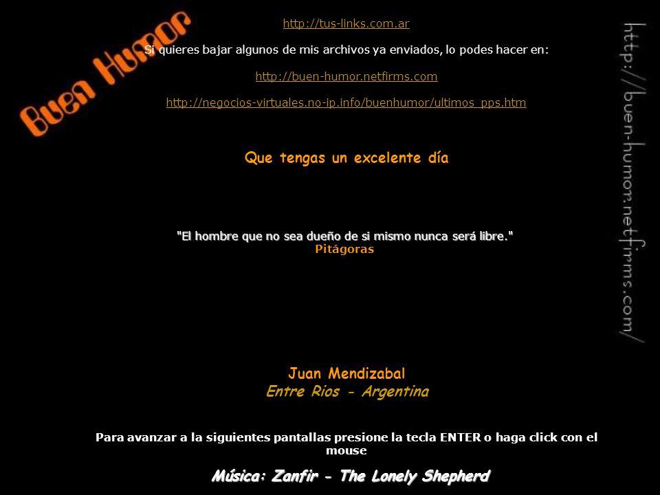 http://tus-links.com.ar Si quieres bajar algunos de mis archivos ya enviados, lo podes hacer en: http://buen-humor.netfirms.com http://negocios-virtuales.no-ip.info/buenhumor/ultimos_pps.htm Que tengas un excelente día Juan Mendizabal Entre Rios - Argentina Para avanzar a la siguientes pantallas presione la tecla ENTER o haga click con el mouse El hombre que no sea dueño de si mismo nunca será libre. Pitágoras Música: Zanfir - The Lonely Shepherd