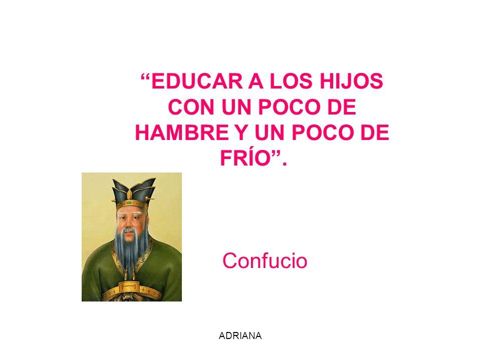 ADRIANA EDUCAR A LOS HIJOS CON UN POCO DE HAMBRE Y UN POCO DE FRÍO. Confucio