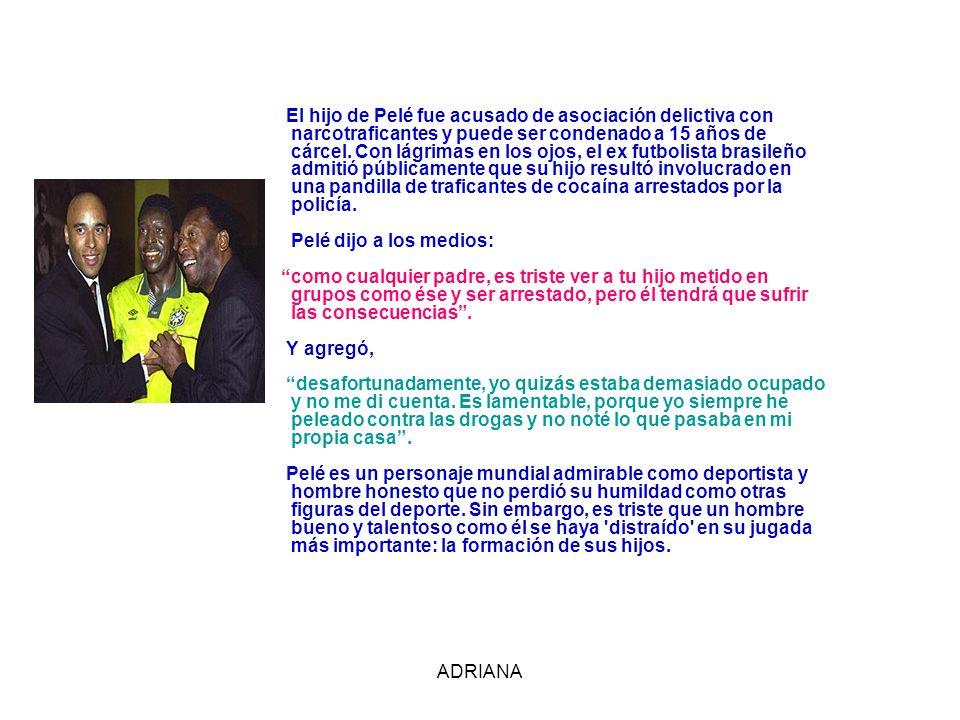 ADRIANA El hijo de Pelé fue acusado de asociación delictiva con narcotraficantes y puede ser condenado a 15 años de cárcel. Con lágrimas en los ojos,