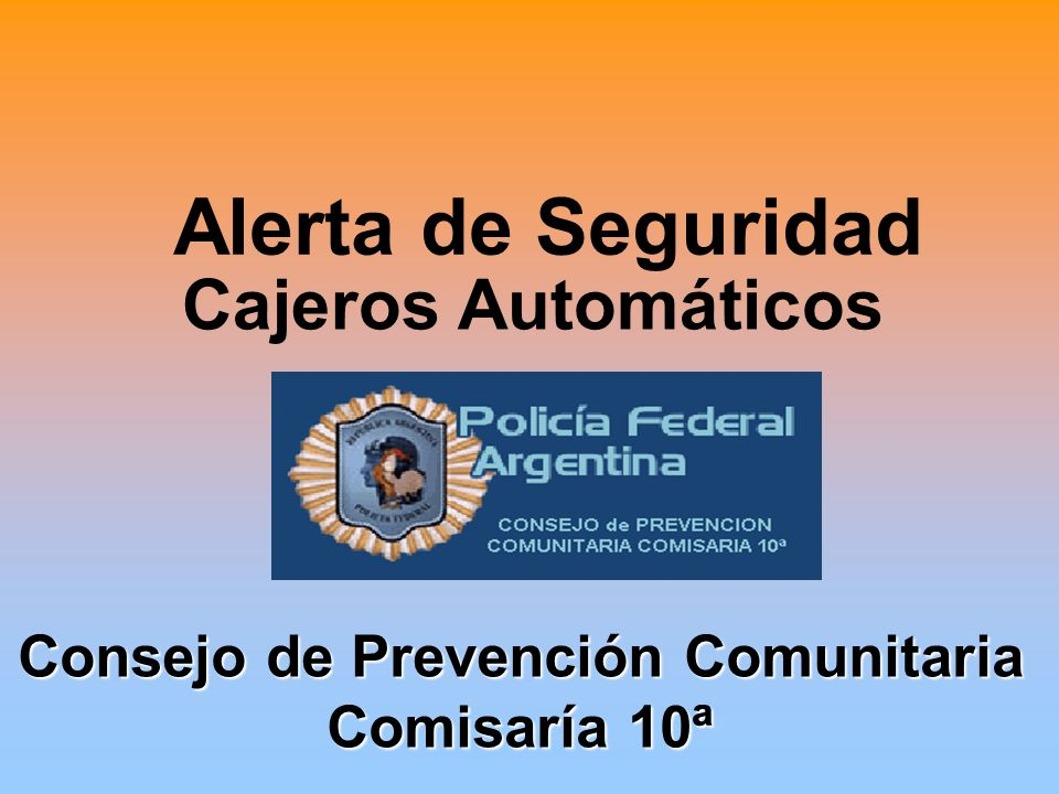 Alerta de Seguridad Cajeros Automáticos Consejo de Prevención Comunitaria Consejo de Prevención Comunitaria Comisaría 10ª Comisaría 10ª
