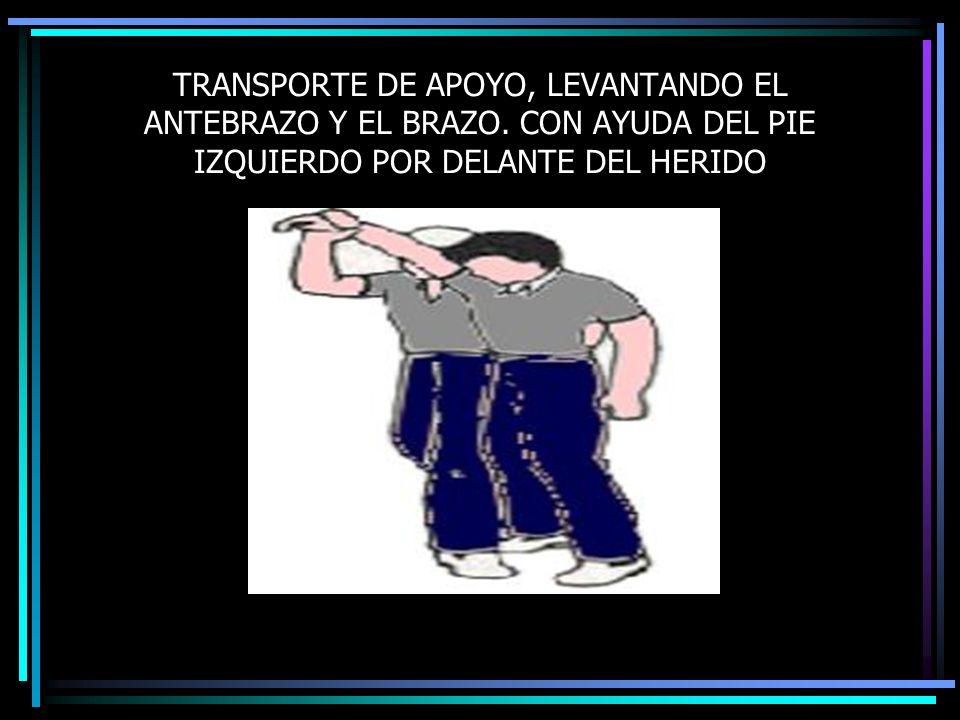 TRANSPORTE DE APOYO, LEVANTANDO EL ANTEBRAZO Y EL BRAZO. CON AYUDA DEL PIE IZQUIERDO POR DELANTE DEL HERIDO