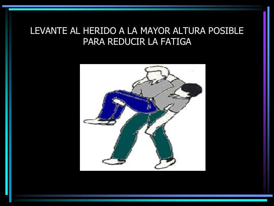 LEVANTE AL HERIDO A LA MAYOR ALTURA POSIBLE PARA REDUCIR LA FATIGA