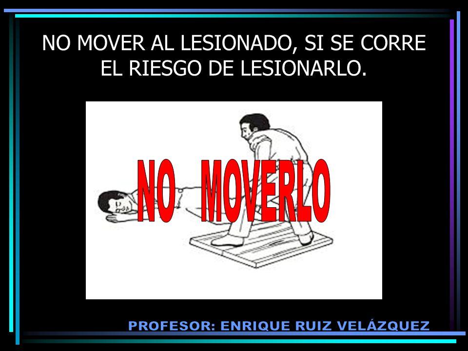 NO MOVER AL LESIONADO, SI SE CORRE EL RIESGO DE LESIONARLO.
