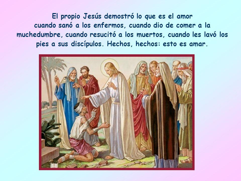 El propio Jesús demostró lo que es el amor cuando sanó a los enfermos, cuando dio de comer a la muchedumbre, cuando resucitó a los muertos, cuando les lavó los pies a sus discípulos.