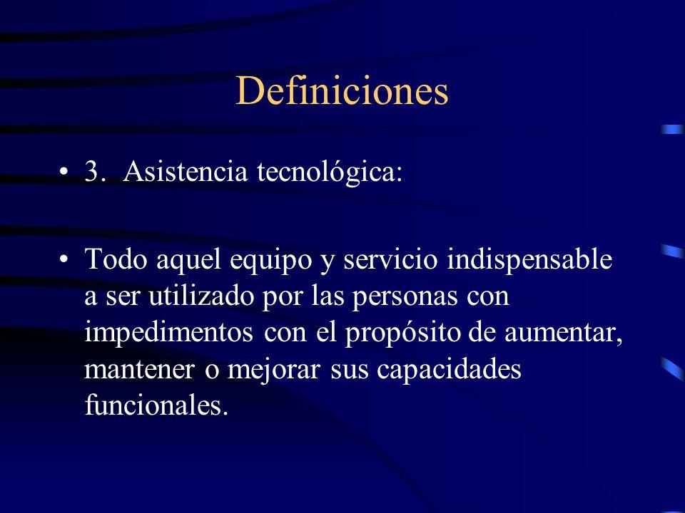 Definiciones 3. Asistencia tecnológica: Todo aquel equipo y servicio indispensable a ser utilizado por las personas con impedimentos con el propósito