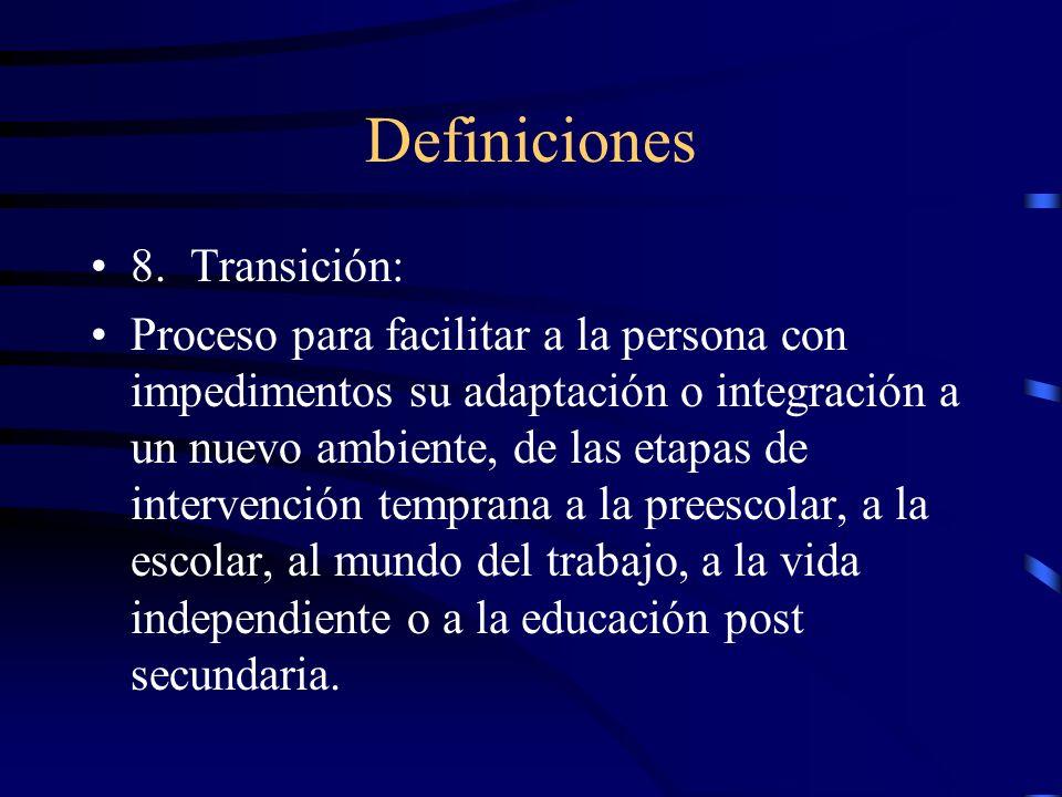 Definiciones 8. Transición: Proceso para facilitar a la persona con impedimentos su adaptación o integración a un nuevo ambiente, de las etapas de int