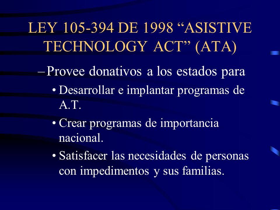 LEY 105-394 DE 1998 ASISTIVE TECHNOLOGY ACT (ATA) –Provee donativos a los estados para Desarrollar e implantar programas de A.T. Crear programas de im