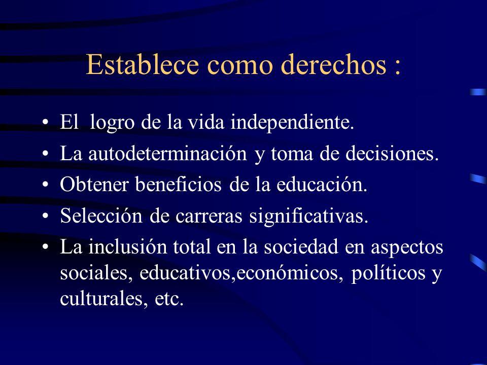 Establece como derechos : El logro de la vida independiente. La autodeterminación y toma de decisiones. Obtener beneficios de la educación. Selección