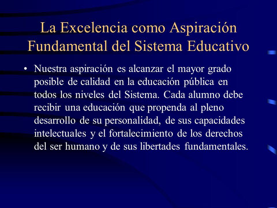 La Excelencia como Aspiración Fundamental del Sistema Educativo Nuestra aspiración es alcanzar el mayor grado posible de calidad en la educación públi
