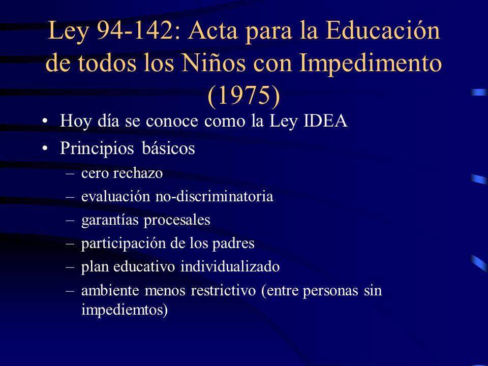 Ley 94-142: Acta para la Educación de todos los Niños con Impedimento (1975) Hoy día se conoce como la Ley IDEA Principios básicos –c–cero rechazo –e–