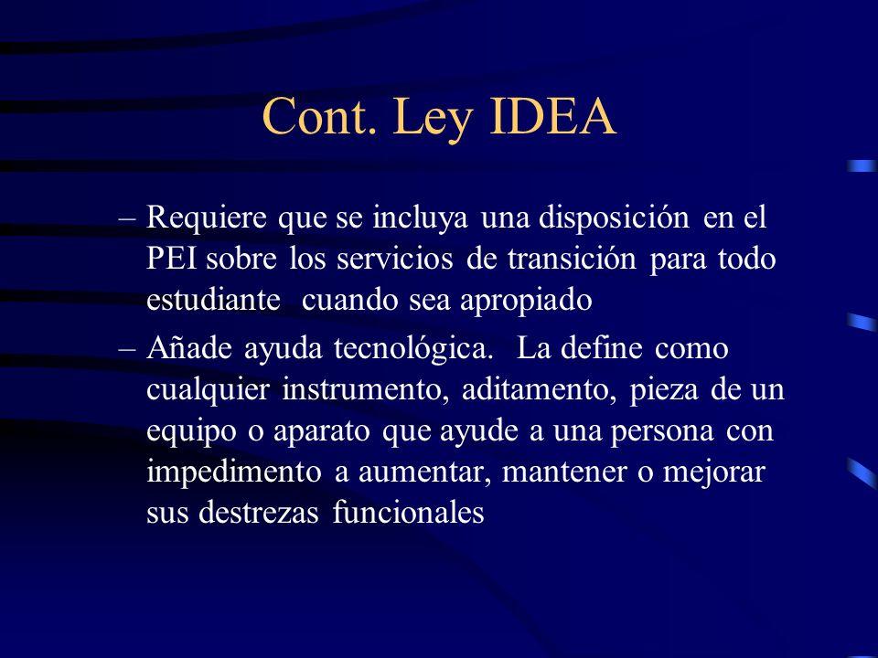 Cont. Ley IDEA –Requiere que se incluya una disposición en el PEI sobre los servicios de transición para todo estudiante cuando sea apropiado –Añade a