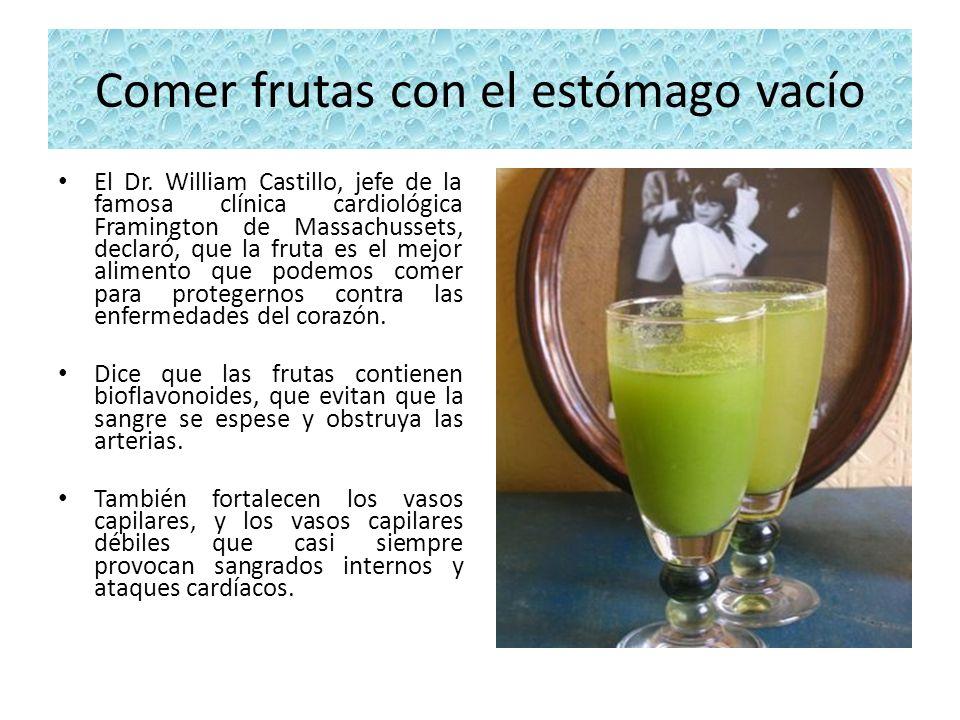 Comer frutas con el estómago vacío El Dr. William Castillo, jefe de la famosa clínica cardiológica Framington de Massachussets, declaró, que la fruta