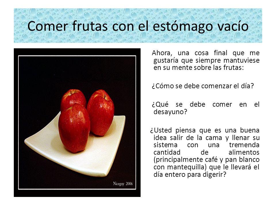 Comer frutas con el estómago vacío Ahora, una cosa final que me gustaría que siempre mantuviese en su mente sobre las frutas: ¿Cómo se debe comenzar e