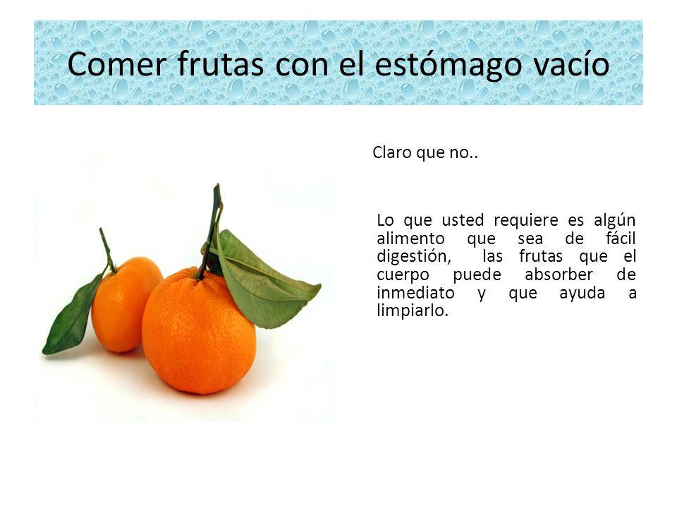 Comer frutas con el estómago vacío Claro que no.. Lo que usted requiere es algún alimento que sea de fácil digestión, las frutas que el cuerpo puede a