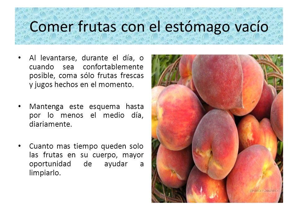 Comer frutas con el estómago vacío Al levantarse, durante el día, o cuando sea confortablemente posible, coma sólo frutas frescas y jugos hechos en el