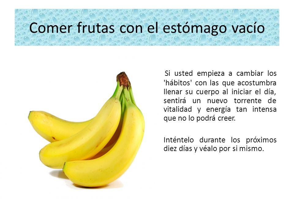 Comer frutas con el estómago vacío Si usted empieza a cambiar los 'hábitos' con las que acostumbra llenar su cuerpo al iniciar el día, sentirá un nuev