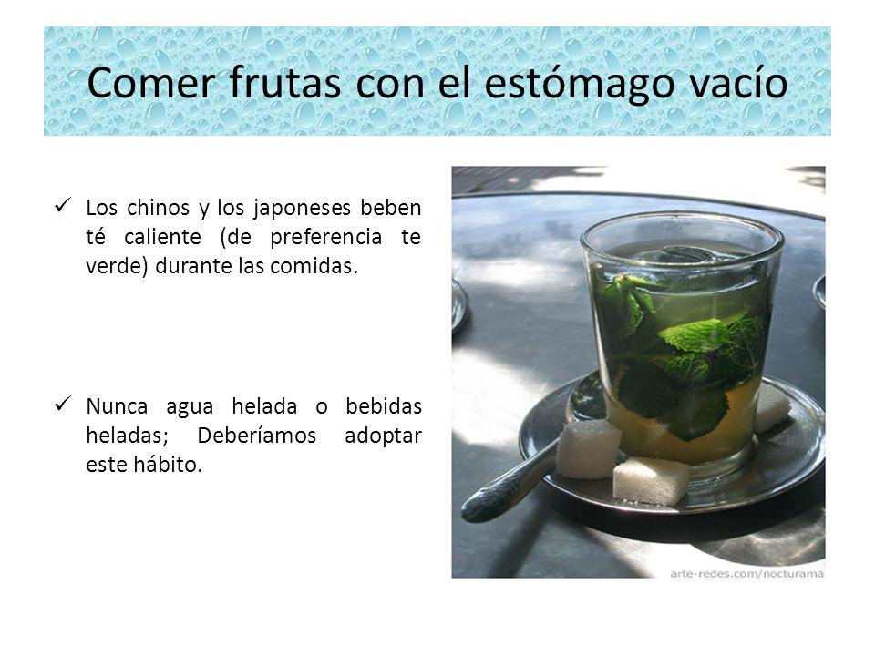 Comer frutas con el estómago vacío Los chinos y los japoneses beben té caliente (de preferencia te verde) durante las comidas. Nunca agua helada o beb