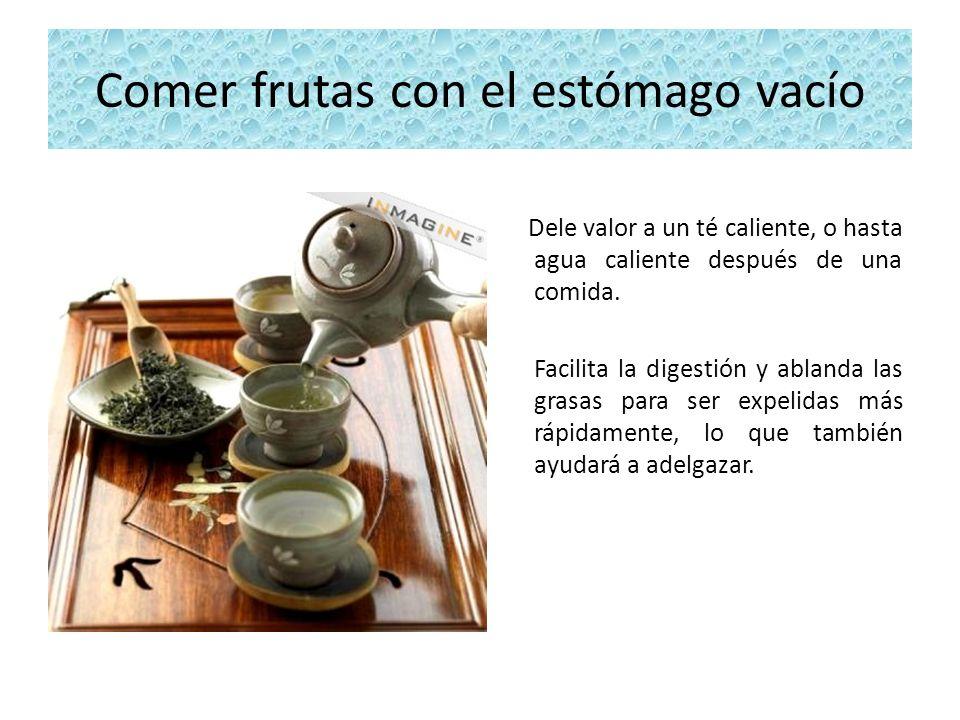 Comer frutas con el estómago vacío Dele valor a un té caliente, o hasta agua caliente después de una comida. Facilita la digestión y ablanda las grasa