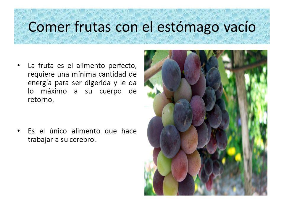 Comer frutas con el estómago vacío La fruta es el alimento perfecto, requiere una mínima cantidad de energía para ser digerida y le da lo máximo a su