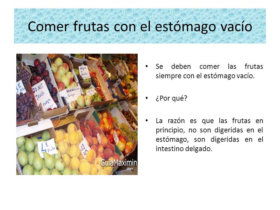 Comer frutas con el estómago vacío Se deben comer las frutas siempre con el estómago vacío. ¿Por qué? La razón es que las frutas en principio, no son