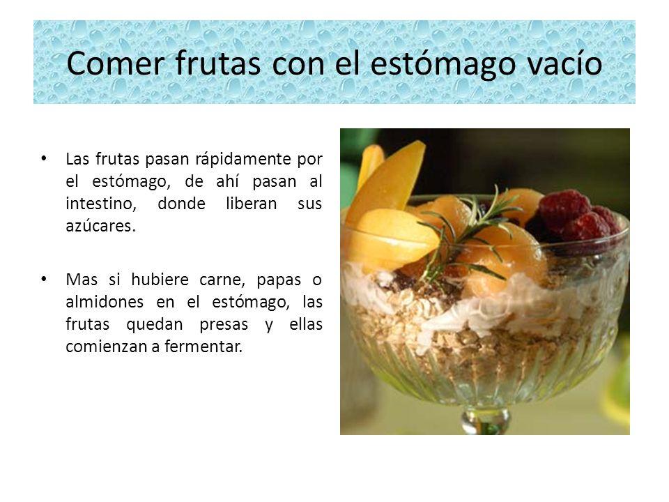 Comer frutas con el estómago vacío Las frutas pasan rápidamente por el estómago, de ahí pasan al intestino, donde liberan sus azúcares. Mas si hubiere