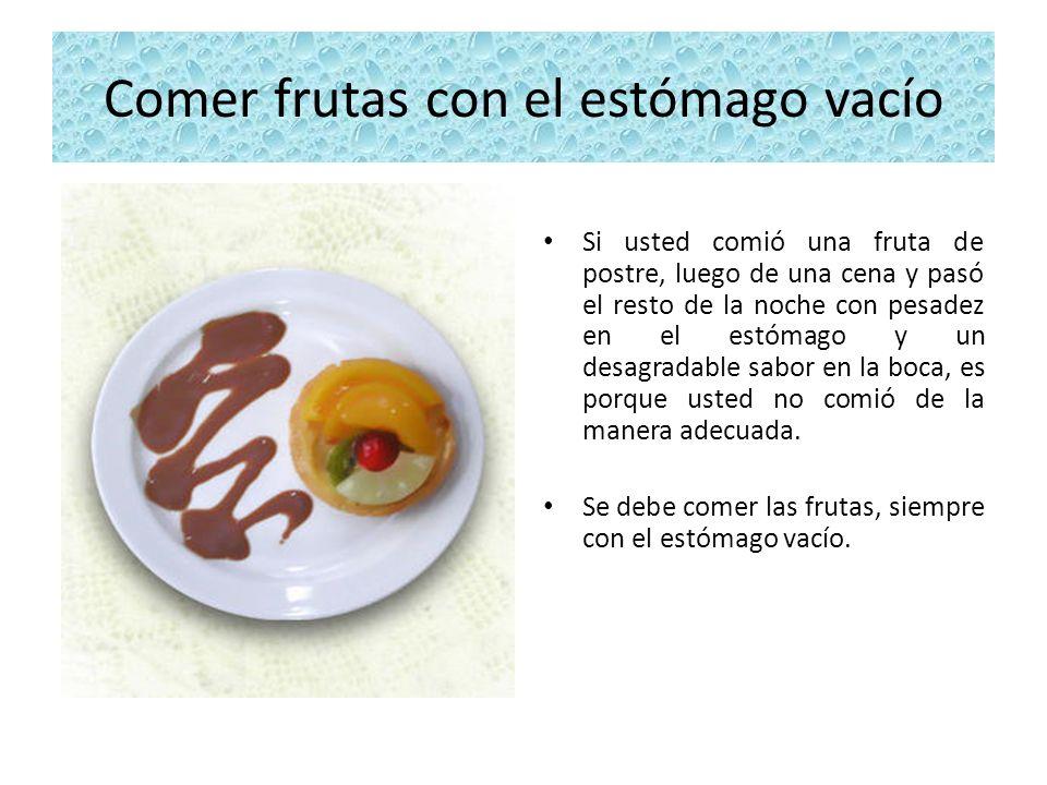 Comer frutas con el estómago vacío Si usted comió una fruta de postre, luego de una cena y pasó el resto de la noche con pesadez en el estómago y un d