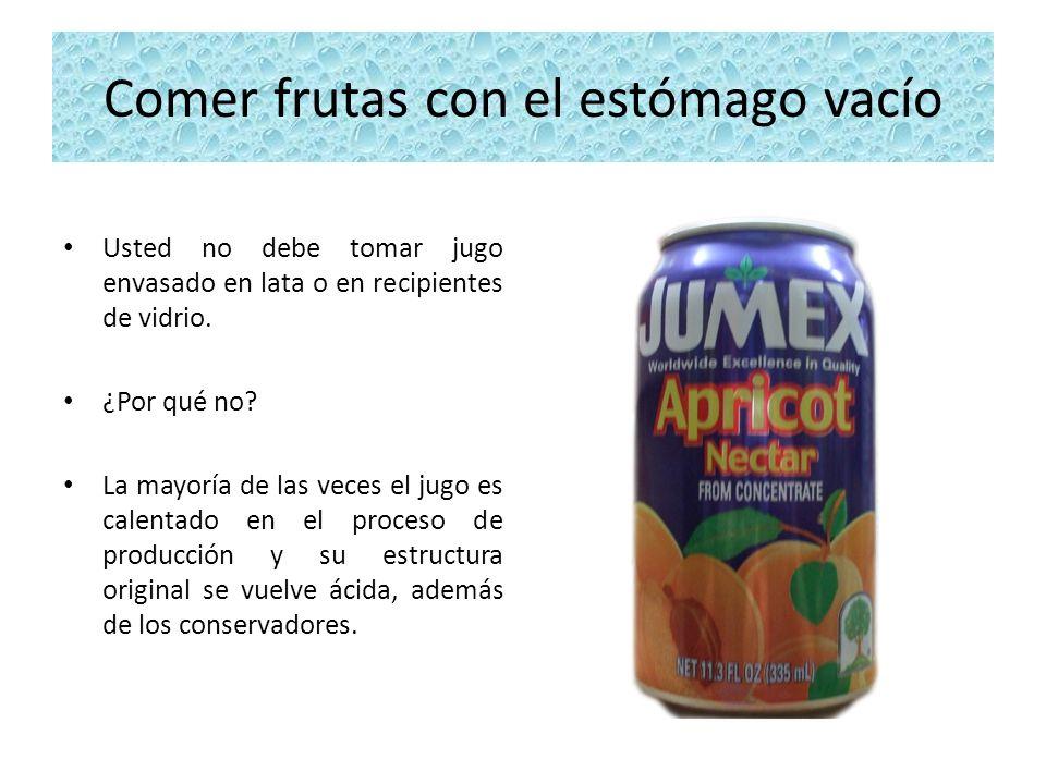 Comer frutas con el estómago vacío Usted no debe tomar jugo envasado en lata o en recipientes de vidrio. ¿Por qué no? La mayoría de las veces el jugo