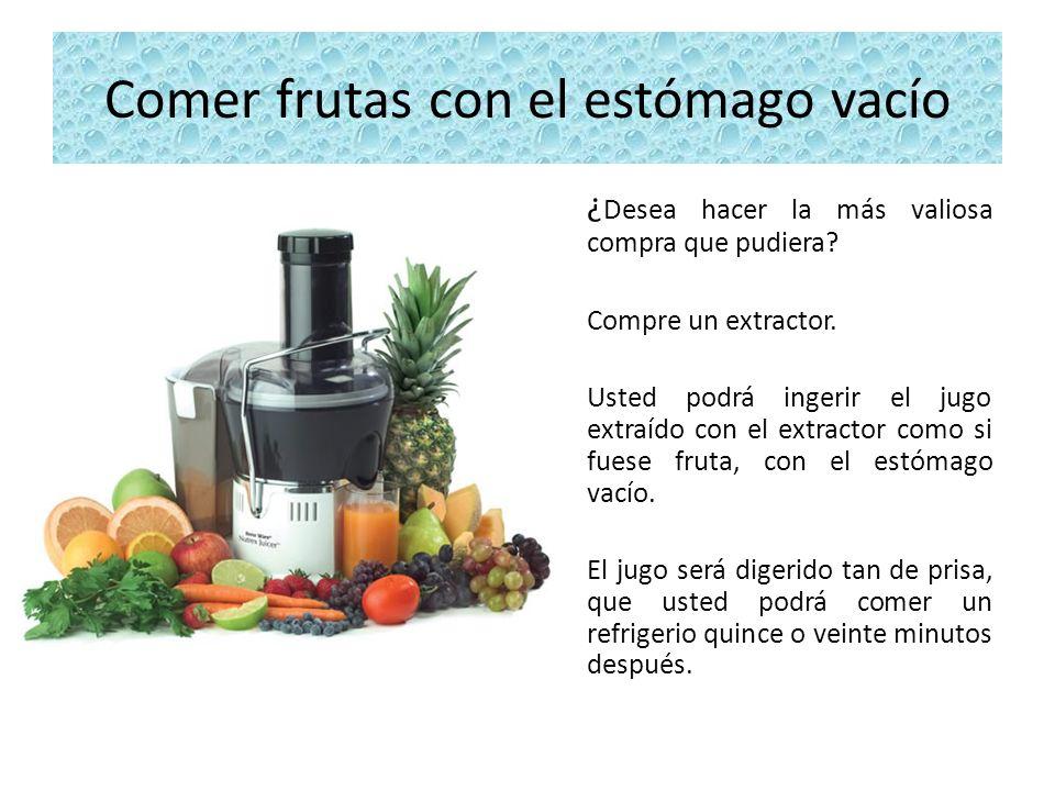 Comer frutas con el estómago vacío ¿ Desea hacer la más valiosa compra que pudiera? Compre un extractor. Usted podrá ingerir el jugo extraído con el e
