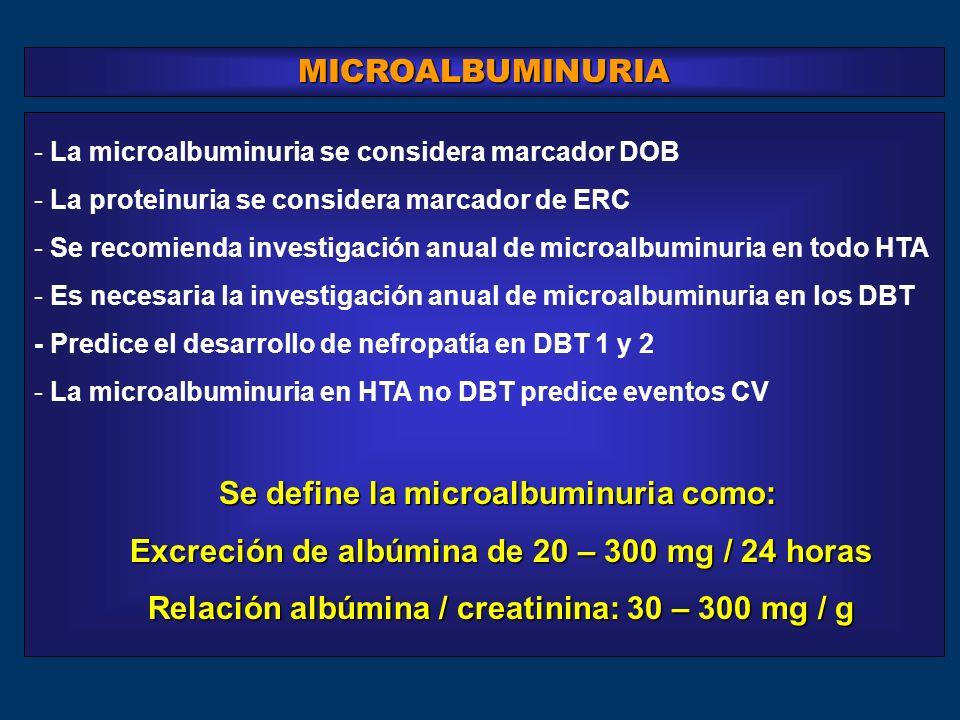 - La microalbuminuria se considera marcador DOB - La proteinuria se considera marcador de ERC - Se recomienda investigación anual de microalbuminuria en todo HTA - Es necesaria la investigación anual de microalbuminuria en los DBT - Predice el desarrollo de nefropatía en DBT 1 y 2 - La microalbuminuria en HTA no DBT predice eventos CV Se define la microalbuminuria como: Se define la microalbuminuria como: Excreción de albúmina de 20 – 300 mg / 24 horas Relación albúmina / creatinina: 30 – 300 mg / g Relación albúmina / creatinina: 30 – 300 mg / g MICROALBUMINURIA
