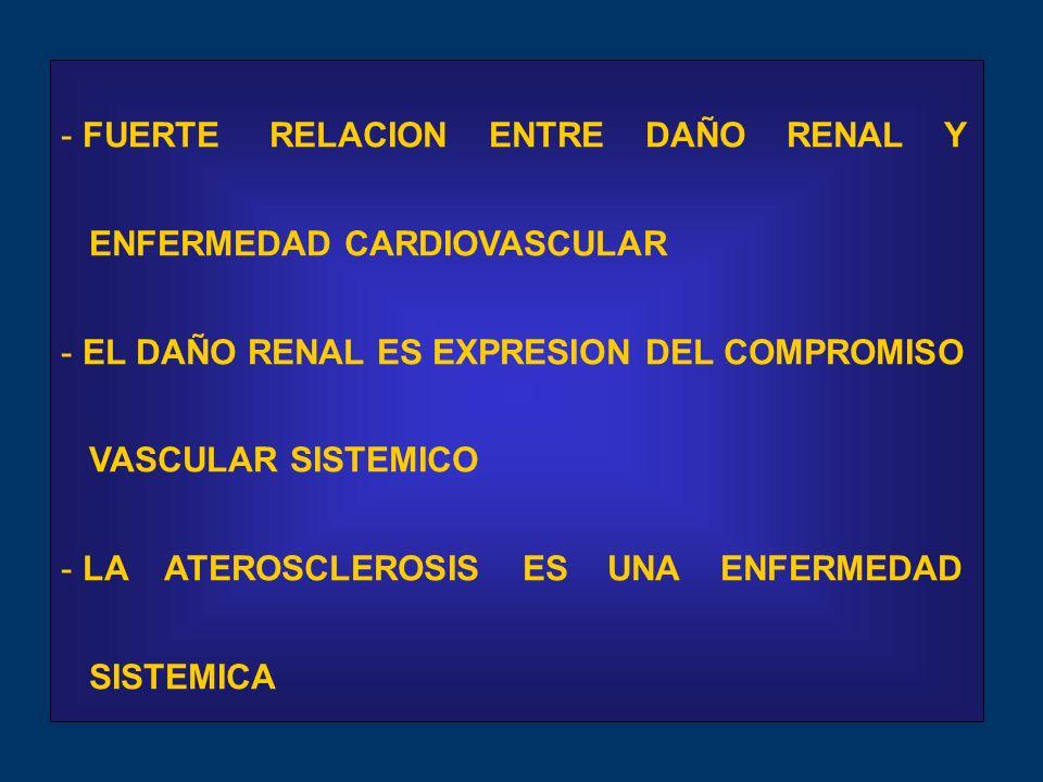 - FUERTE RELACION ENTRE DAÑO RENAL Y ENFERMEDAD CARDIOVASCULAR - EL DAÑO RENAL ES EXPRESION DEL COMPROMISO VASCULAR SISTEMICO - LA ATEROSCLEROSIS ES UNA ENFERMEDAD SISTEMICA