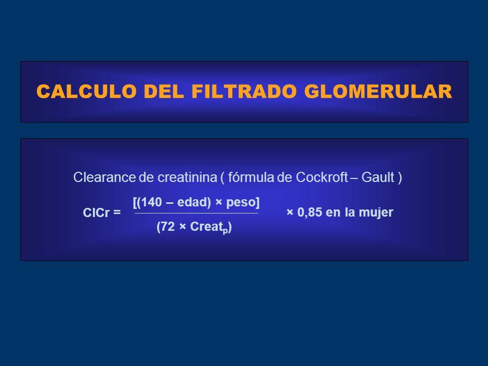 CALCULO DEL FILTRADO GLOMERULAR Clearance de creatinina ( fórmula de Cockroft – Gault ) × 0,85 en la mujer [(140 – edad) × peso] (72 × Creat p ) ClCr =