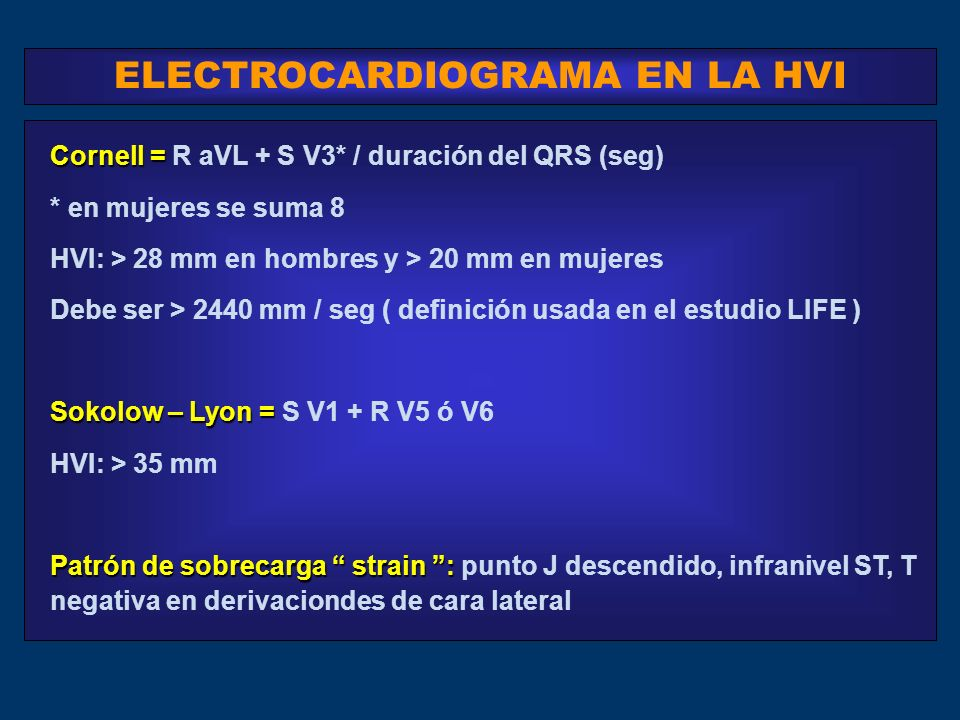 ELECTROCARDIOGRAMA EN LA HVI Cornell = Cornell = R aVL + S V3* / duración del QRS (seg) * en mujeres se suma 8 HVI: > 28 mm en hombres y > 20 mm en mujeres Debe ser > 2440 mm / seg ( definición usada en el estudio LIFE ) Sokolow – Lyon = Sokolow – Lyon = S V1 + R V5 ó V6 HVI: > 35 mm Patrón de sobrecarga strain : Patrón de sobrecarga strain : punto J descendido, infranivel ST, T negativa en derivaciondes de cara lateral