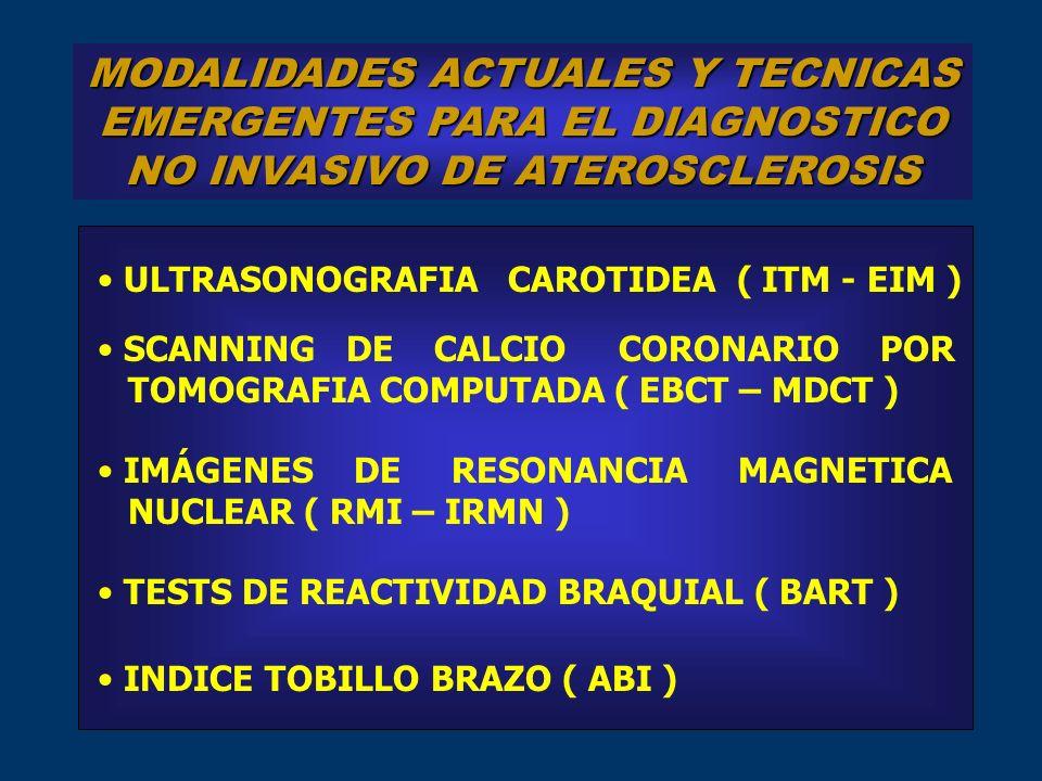 MODALIDADES ACTUALES Y TECNICAS EMERGENTES PARA EL DIAGNOSTICO NO INVASIVO DE ATEROSCLEROSIS ULTRASONOGRAFIA CAROTIDEA ( ITM - EIM ) IMÁGENES DE RESONANCIA MAGNETICA NUCLEAR ( RMI – IRMN ) SCANNING DE CALCIO CORONARIO POR TOMOGRAFIA COMPUTADA ( EBCT – MDCT ) TESTS DE REACTIVIDAD BRAQUIAL ( BART ) INDICE TOBILLO BRAZO ( ABI )