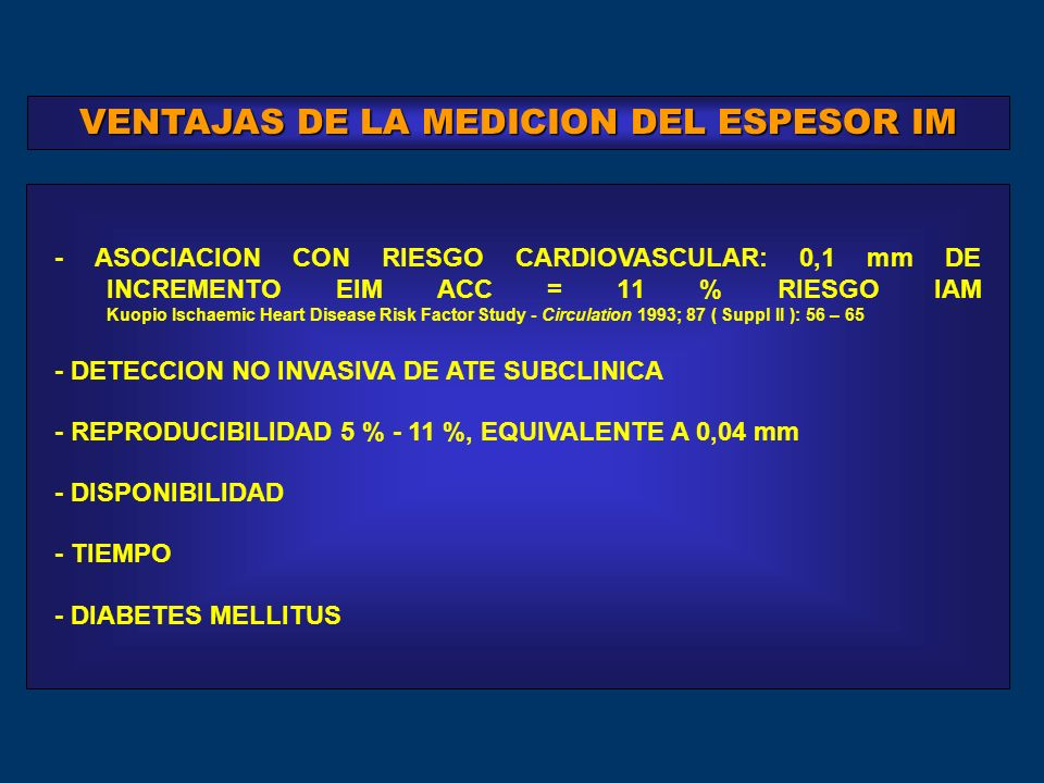 - DETECCION NO INVASIVA DE ATE SUBCLINICA - TIEMPO - ASOCIACION CON RIESGO CARDIOVASCULAR: 0,1 mm DE INCREMENTO EIM ACC = 11 % RIESGO IAM Kuopio Ischaemic Heart Disease Risk Factor Study - Circulation 1993; 87 ( Suppl II ): 56 – 65 - REPRODUCIBILIDAD 5 % - 11 %, EQUIVALENTE A 0,04 mm - DISPONIBILIDAD VENTAJAS DE LA MEDICION DEL ESPESOR IM - DIABETES MELLITUS