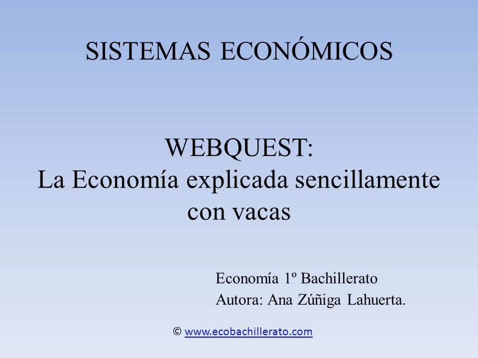SISTEMAS ECONÓMICOS WEBQUEST: La Economía explicada sencillamente con vacas Economía 1º Bachillerato Autora: Ana Zúñiga Lahuerta. © www.ecobachillerat